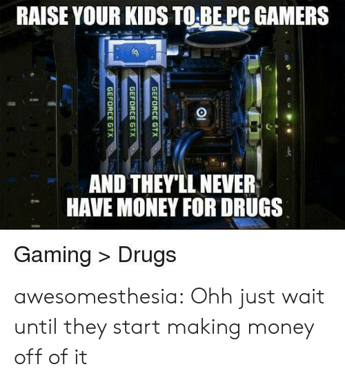 Making Money: RAISE YOUR KIDS TO BE PC GAMERS  AND THEY'LL NEVER  HAVE MONEY FOR DRUGS  Gaming Drugs  GEFORCE GTX  GEFORCE GTX  GEFORCE GTX awesomesthesia:  Ohh just wait until they start making money off of it