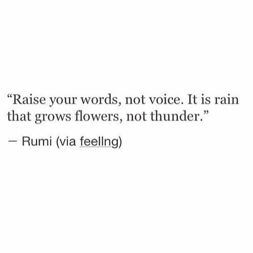 "Flowers, Rain, and Voice: ""Raise your words, not voice. It is rain  that grows flowers, not thunder.""  - Rumi (via feellng)"