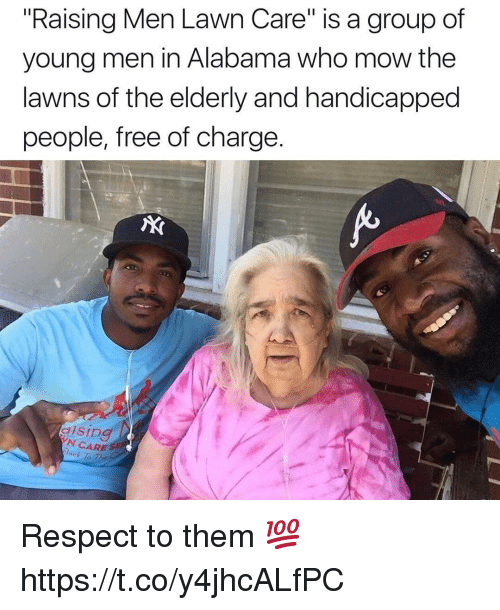 "Respect, Alabama, and Free: ""Raising Men Lawn Care"" is a group of  young men in Alabama who mow the  lawns of the elderly and handicapped  people, free of charge.  AX  N CARE S  ock To The Respect to them 💯 https://t.co/y4jhcALfPC"