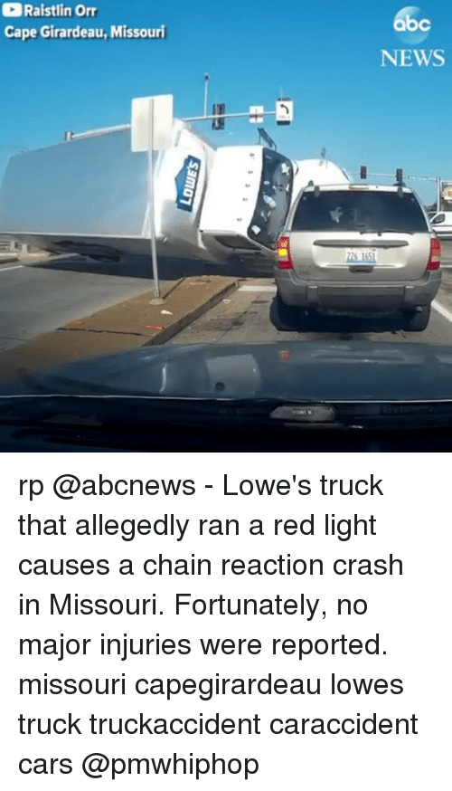 chain reaction: Raistlin Orr  Cape Girardeau, Missouri  bc  NEWS rp @abcnews - Lowe's truck that allegedly ran a red light causes a chain reaction crash in Missouri. Fortunately, no major injuries were reported. missouri capegirardeau lowes truck truckaccident caraccident cars @pmwhiphop