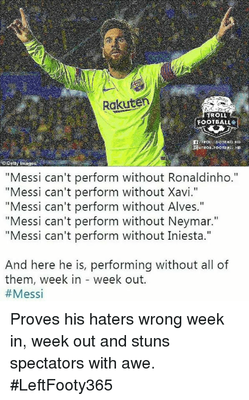 "Football, Neymar, and Troll: Rakut  TROLL  FOOTBALL  o Gety Images  ""Messi can't perform without Ronaldinho.""  ""Messi can't perform without Xavi.""  ""Messi can't perform without Alves.""  ""Messi can't perform without Neymar.""  ""Messi can't perform without Iniesta.""  And here he is, performing without all of  them, week in - week out.  Proves his haters wrong week in, week out and stuns spectators with awe. #LeftFooty365"