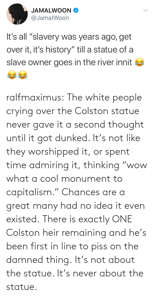 "About The: ralfmaximus:  The white people crying over the Colston statue never gave it a second thought until it got dunked. It's not like they worshipped it, or spent time admiring it, thinking ""wow what a cool monument to capitalism."" Chances are a great many had no idea it even existed. There is exactly ONE Colston heir remaining and he's been first in line to piss on the damned thing. It's not about the statue. It's never about the statue."