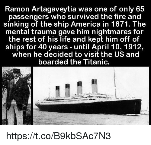 Kepted: Ramon Artagaveytia was one of only 65  passengers who survived the fire and  sinking of the ship America in 1871. The  mental trauma gave him nightmares for  the rest of his life and kept him off of  ships for 40 years until April 10, 1912,  when he decided to visit the US and  boarded the Titanic. https://t.co/B9kbSAc7N3