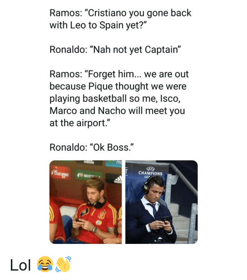 """Basketball, Lol, and Memes: Ramos: """"Cristiano you gone back  with Leo to Spain yet?""""  Ronaldo: """"Nah not yet Captair""""  Ramos: """"Forget him... we are out  because Pique thought we were  playing basketball so me, lsco,  Marco and Nacho will meet you  at the airport.""""  Ronaldo: """"Ok Boss  mc  CHAMPIONS Lol 😂👋"""