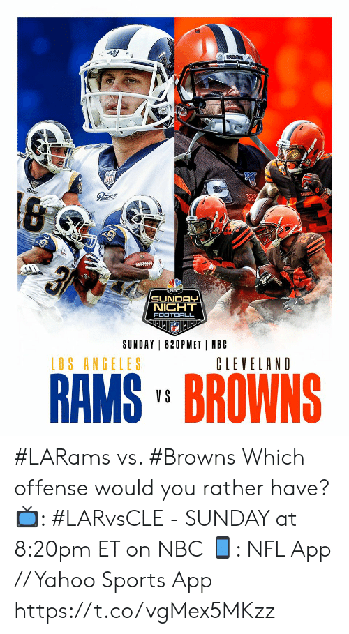 offense: Rams  Rams  BROWNS  न  NBC  SUNDAY  NIGHT  FOOTBALL  SUNDAY 820PMET NBC  LOS ANGELES  CLEVELAND  RAMS' BROWNS  V S #LARams vs. #Browns  Which offense would you rather have?  📺: #LARvsCLE - SUNDAY at 8:20pm ET on NBC 📱: NFL App // Yahoo Sports App https://t.co/vgMex5MKzz