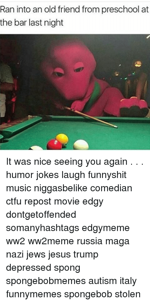 Memes, See You Again, and 🤖: Ran into an old friend from preschool at  the bar last night It was nice seeing you again . . . humor jokes laugh funnyshit music niggasbelike comedian ctfu repost movie edgy dontgetoffended somanyhashtags edgymeme ww2 ww2meme russia maga nazi jews jesus trump depressed spong spongebobmemes autism italy funnymemes spongebob stolen