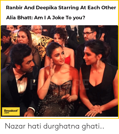 Memes, Alia Bhatt, and 🤖: Ranbir And Deepika Starring At Each Other  Alia Bhatt: Am I A Joke To you?  Bewakoof  .com Nazar hati durghatna ghati..