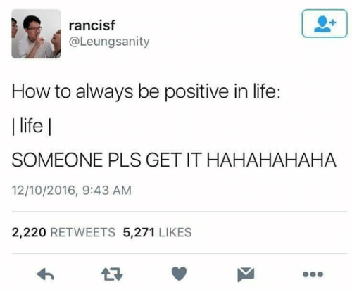 Life, Memes, and How To: rancisf  @Leungsanity  How to always be positive in life:    life    SOMEONE PLS GET IT HAHAHAHAHA  12/10/2016, 9:43 AM  2,220 RETWEETS 5,271 LIKES