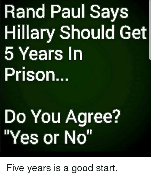 """Memes, Rand Paul, and Prison: Rand  Paul Says  Hillary Should Get  5  Years In  Prison.  Do  You Agree?  """"Yes or No"""" Five years is a good start."""