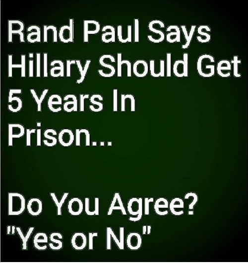 """Memes, Rand Paul, and Prison: Rand Paul Says  Hillary  Should Get  5 Years Irn  Prison  Do You Agree?  Yes or No"""""""