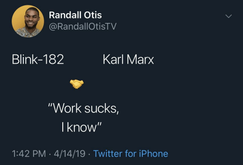"Iphone, Twitter, and Work: Randall Otis  RandallOtisTV  Blink-182  Karl Marx  ""Work sucks  I know  1:42 PM-4/14/19 Twitter for iPhone"