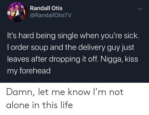 Youre Sick: Randall Otis  @RandallOtisTV  It's hard being single when you're sick.  I order soup and the delivery guy just  leaves after dropping it off. Nigga, kiss  my forehead Damn, let me know I'm not alone in this life