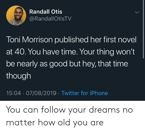 Iphone, Twitter, and Good: Randall Otis  @RandallOtisTV  Toni Morrison published her first novel  at 40. You have time. Your thing won't  be nearly as good but hey, that time  though  15:04 07/08/2019 Twitter for iPhone You can follow your dreams no matter how old you are
