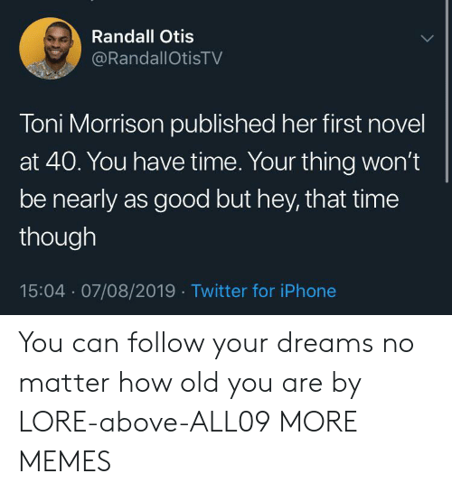 novel: Randall Otis  @RandallOtisTV  Toni Morrison published her first novel  at 40. You have time. Your thing won't  be nearly as good but hey, that time  though  15:04 07/08/2019 Twitter for iPhone You can follow your dreams no matter how old you are by LORE-above-ALL09 MORE MEMES