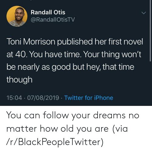 novel: Randall Otis  @RandallOtisTV  Toni Morrison published her first novel  at 40. You have time. Your thing won't  be nearly as good but hey, that time  though  15:04 07/08/2019 Twitter for iPhone You can follow your dreams no matter how old you are (via /r/BlackPeopleTwitter)