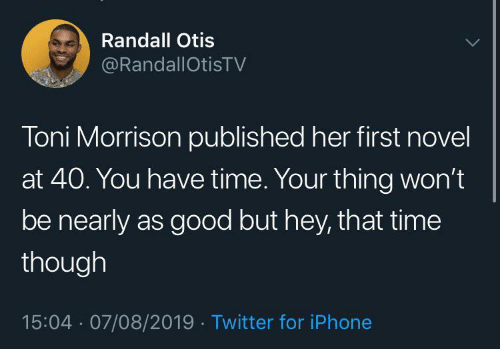 Nearly: Randall Otis  @RandallOtisTV  Toni Morrison published her first novel  at 40. You have time. Your thing won't  be nearly as good but hey, that time  though  15:04 · 07/08/2019 · Twitter for iPhone
