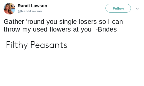 losers: Randi Lawson  Follow  @RandiLawson  Gather 'round you single losers so I can  throw my used flowers at you -Brides Filthy Peasants