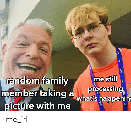 Family, Irl, and Me IRL: random family  member taking awhat's happening  picture with me  me still  processing me_irl