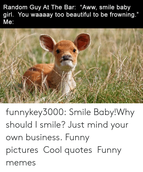 """Frowning: Random Guy At The Bar: """"Aww, smile baby  girl. You waaaay too beautiful to be frowning.""""  Me: funnykey3000:  Smile Baby!Why should I smile? Just mind your own business. Funny picturesCool quotesFunny memes"""