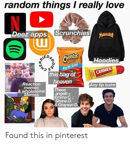 Memes Wholesome: random things I really love  N  Deez apps  Scrunchies  7HRASIER  RIE  Hoodies  Crunchy  Party Size!  this bag of  CARMEX  MorSTORISNG LIP BAL  heaven  Reaction  memes  & wholesome  Меmes  Any lip balm  These  angels+  Emma C.;  Shane D  & Grayson D  100TRES  MOISTU  HERR Found this in pinterest