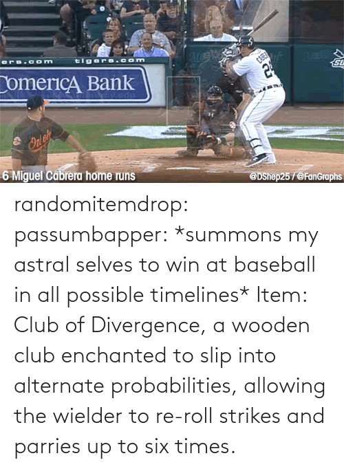 times: randomitemdrop:  passumbapper: *summons my astral selves to win at baseball in all possible timelines* Item: Club of Divergence, a wooden club enchanted to slip into alternate probabilities, allowing the wielder to re-roll strikes and parries up to six times.