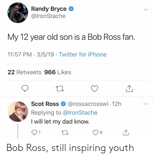 Bobs: Randy Bryce *  @lronStache  My 12 year old son is a Bob Ross fan  11:57 PM 3/5/19 Twitter for iPhone  22 Retweets 966 Likes  Scot Ross@rossacrosswi 12h  Replying to @lronStache  I will let my dad know  9 Bob Ross, still inspiring youth