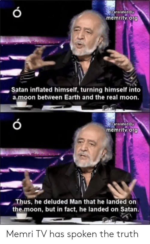 Earth, Moon, and The Real: ranslated By  memritv.org  Satan inflated himself, turning himself into  a moon between Earth and the real moon.  ranslated By  memritv. org  Thus, he deluded Man that he landed orn  the moon, but in fact, he landed on Satan. Memri TV has spoken the truth