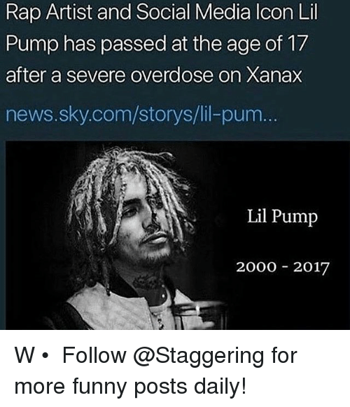 Storys: Rap Artist and Social Media lcon Lil  Pump has passed at the age of 17  after a severe overdose on Xanax  news.sky.com/storys/lil-pum  Lil Pump  2000 2017 W • ➫➫➫ Follow @Staggering for more funny posts daily!