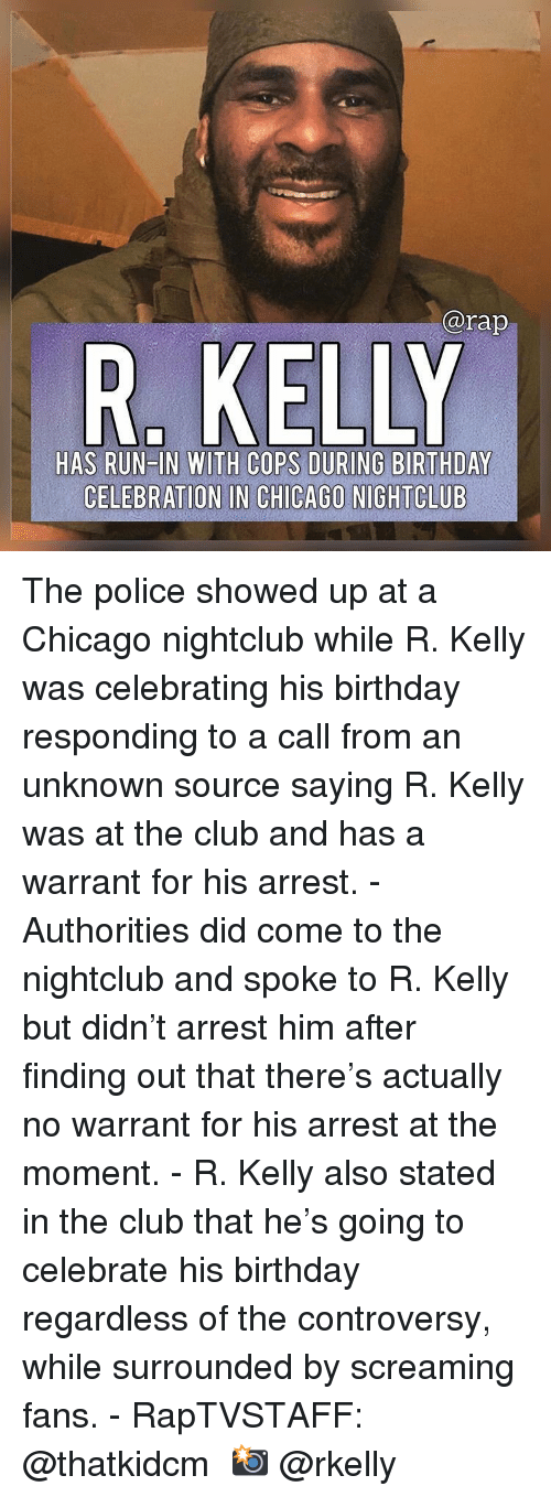 Birthday, Chicago, and Club: @rap  HAS RUN IN WITH COPS DURING BIRTHDAY  CELEBRATION IN CHICAGO NIGHTCLUB The police showed up at a Chicago nightclub while R. Kelly was celebrating his birthday responding to a call from an unknown source saying R. Kelly was at the club and has a warrant for his arrest.⁣ -⁣ Authorities did come to the nightclub and spoke to R. Kelly but didn't arrest him after finding out that there's actually no warrant for his arrest at the moment.⁣ -⁣ R. Kelly also stated in the club that he's going to celebrate his birthday regardless of the controversy, while surrounded by screaming fans.⁣ -⁣ RapTVSTAFF: @thatkidcm⁣ 📸 @rkelly