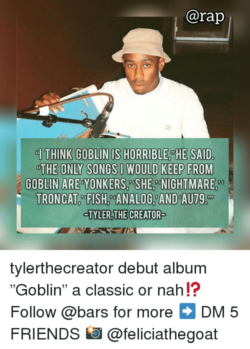 """Friends, Memes, and Rap: @rap  THE ONLY SONGS IWOULD KEEP FROM  GOBLIN ARE YONKERS, SHE, NIGHTMARE,  TRONCAT4FISH ANALOG AND AU79.  TYLER,THE CREATOR tylerthecreator debut album """"Goblin"""" a classic or nah⁉️ Follow @bars for more ➡️ DM 5 FRIENDS 📸 @feliciathegoat"""