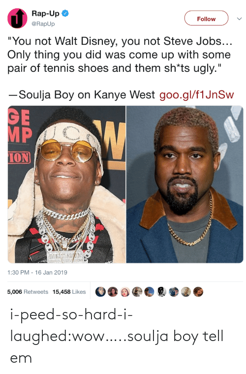"Kanye West: Rap-Up  @RapUp  Follow  ""You not Walt Disney, you not Steve Jobs  Only thing you did was come up with some  pair of tennis shoes and them sh*ts ugly.""  ーSoulja Boy on Kanye West goo.gl/flJnSw  MP  ION  1:30 PM - 16 Jan 2019  5,006 Retweets 15,458 Likes i-peed-so-hard-i-laughed:wow…..soulja boy tell em"