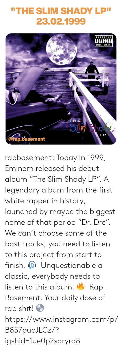"Eminem: rapbasement:  Today in 1999, Eminem released his debut album ""The Slim Shady LP"".⁣ A legendary album from the first white rapper in history, launched by maybe the biggest name of that period ""Dr. Dre"".⁣ ⁣  We can't choose some of the bast tracks, you need to listen to this project from start to finish. 🎧⁣ ⁣  Unquestionable a classic, everybody needs to listen to this album! 🔥⁣ ⁣  Rap Basement. Your daily dose of rap shit! 💿  https://www.instagram.com/p/B857pucJLCz/?igshid=1ue0p2sdryrd8"