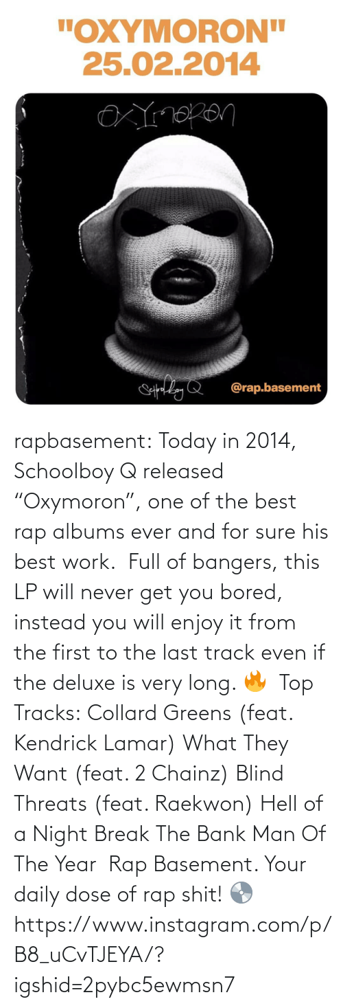 "ScHoolboy Q: rapbasement:  Today in 2014, Schoolboy Q released ""Oxymoron"", one of the best rap albums ever and for sure his best work.⁣ ⁣  Full of bangers, this LP will never get you bored, instead you will enjoy it from the first to the last track even if the deluxe is very long. 🔥⁣ ⁣  Top Tracks:⁣ Collard Greens (feat. Kendrick Lamar)⁣ What They Want (feat. 2 Chainz)⁣ Blind Threats (feat. Raekwon)⁣ Hell of a Night⁣ Break The Bank⁣ Man Of The Year⁣ ⁣  Rap Basement. Your daily dose of rap shit! 💿https://www.instagram.com/p/B8_uCvTJEYA/?igshid=2pybc5ewmsn7"