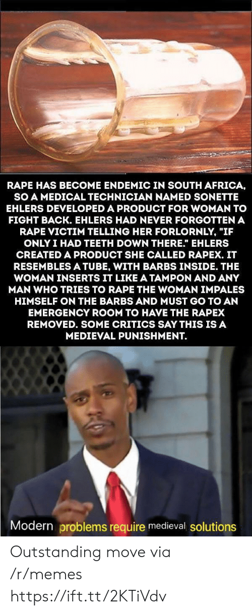 """Africa, Memes, and Rape: RAPE HAS BECOME ENDEMIC IN SOUTH AFRICA,  SO A MEDICAL TECHNICIAN NAMED SONETTE  EHLERS DEVELOPED A PRODUCT FOR WOMAN TO  FIGHT BACK. EHLERS HAD NEVER FORGOTTEN A  RAPE VICTIM TELLING HER FORLORNLY, """"IF  ONLY I HAD TEETH DOWN THERE."""" EHLERS  CREATED A PRODUCT SHE CALLED RAPEX. IT  RESEMBLESA TUBE, WITH BARBS INSIDE. THE  WOMAN INSERTS IT LIKE A TAMPON AND ANY  MAN WHO TRIES TO RAPE THE WOMAN IMPALES  HIMSELF ON THE BARBS AND MUST GO TO AN  EMERGENCY ROOM TO HAVE THE RAPEX  REMOVED. SOME CRITICS SAY THIS IS A  MEDIEVAL PUNISHMENT.  Modern problems require medieval solutions Outstanding move via /r/memes https://ift.tt/2KTiVdv"""