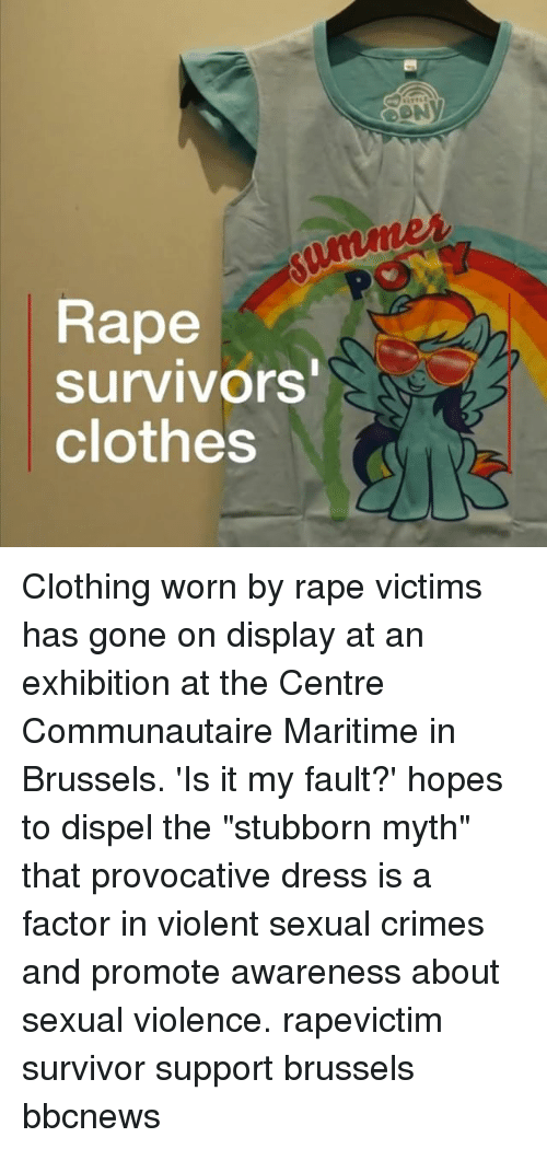 """Clothes, Memes, and Survivor: Rape  survivors  clothes Clothing worn by rape victims has gone on display at an exhibition at the Centre Communautaire Maritime in Brussels. 'Is it my fault?' hopes to dispel the """"stubborn myth"""" that provocative dress is a factor in violent sexual crimes and promote awareness about sexual violence. rapevictim survivor support brussels bbcnews"""