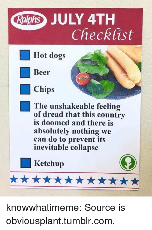 Beer, Dogs, and Target: Raphs JULY 4TH  Checklist  Hot dogs  Beer  Chips  The unshakeable feeling  of dread that this country  is doomed and there is  absolutely nothing we  can do to prevent its  inevitable collapse  Ketchup knowwhatimeme:  Source is obviousplant.tumblr.com.