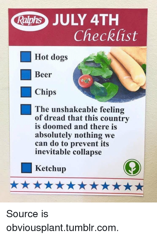 Beer, Dogs, and Tumblr: Raphs JULY 4TH  Checklist  Hot dogs  Beer  Chips  The unshakeable feeling  of dread that this country  is doomed and there is  absolutely nothing we  can do to prevent its  inevitable collapse  Ketchup Source is obviousplant.tumblr.com.