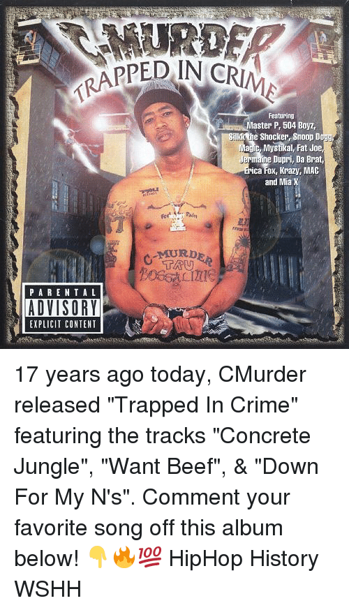 "rapped: RAPPED IN CR  Featuring  aster P, 504 Boyz,  Bnkk the Shocker Snoop Dog  Magic, Mystikal, Fat Joe  Dupri, Da Brat,  ica Fox, Krazy, MAC  and Mia X  PARENTA L  EXPLICIT CONTENT 17 years ago today, CMurder released ""Trapped In Crime"" featuring the tracks ""Concrete Jungle"", ""Want Beef"", & ""Down For My N's"". Comment your favorite song off this album below! 👇🔥💯 HipHop History WSHH"