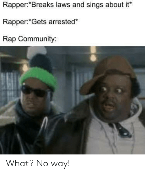 rapper: Rapper:*Breaks laws and sings about it  Rapper: Gets arrested*  Rap Community: What? No way!