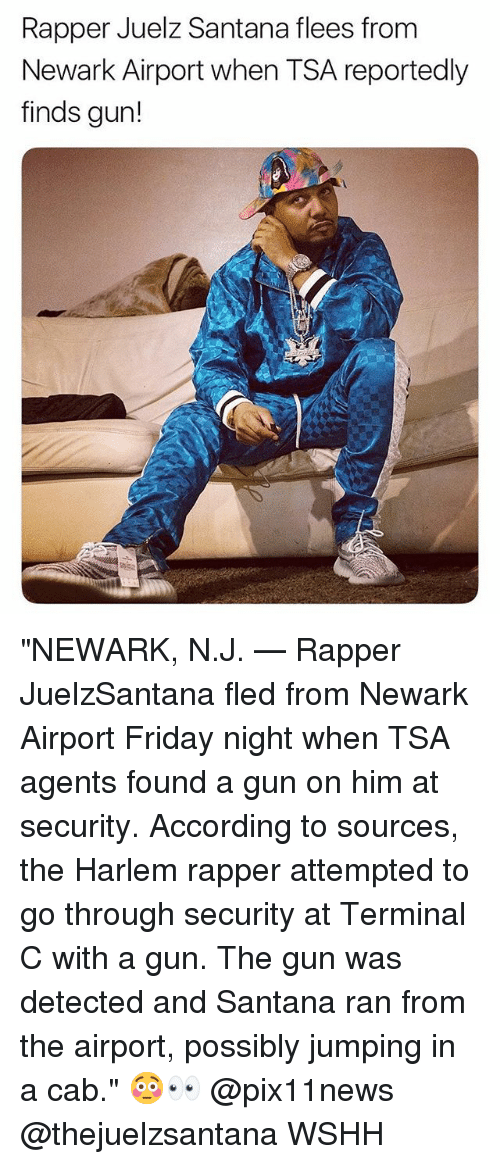 """Friday, Memes, and Wshh: Rapper Juelz Santana flees from  Newark Airport when TSA reportedly  finds gun! """"NEWARK, N.J. — Rapper JuelzSantana fled from Newark Airport Friday night when TSA agents found a gun on him at security. According to sources, the Harlem rapper attempted to go through security at Terminal C with a gun. The gun was detected and Santana ran from the airport, possibly jumping in a cab."""" 😳👀 @pix11news @thejuelzsantana WSHH"""