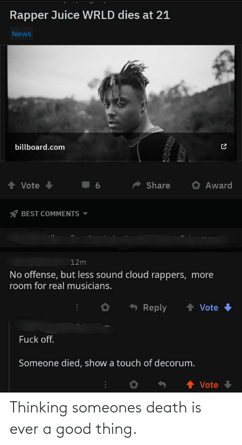 Billboard, Juice, and News: Rapper Juice WRLD dies at 21  News  billboard.com  Share  Award  Vote  BEST COMMENTS -  12m  No offense, but less sound cloud rappers, more  room for real musicians.  Reply  Vote  Fuck off.  Someone died, show a touch of decorum.  Vote Thinking someones death is ever a good thing.