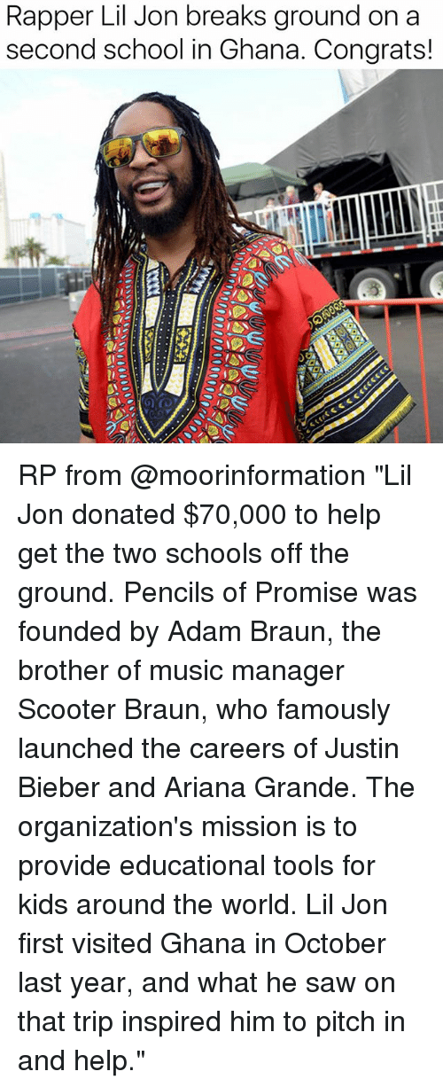 """Ariana Grande, Justin Bieber, and Memes: Rapper Lil Jon breaks ground on a  second school in Ghana. Congrats! RP from @moorinformation """"Lil Jon donated $70,000 to help get the two schools off the ground. Pencils of Promise was founded by Adam Braun, the brother of music manager Scooter Braun, who famously launched the careers of Justin Bieber and Ariana Grande. The organization's mission is to provide educational tools for kids around the world. Lil Jon first visited Ghana in October last year, and what he saw on that trip inspired him to pitch in and help."""""""