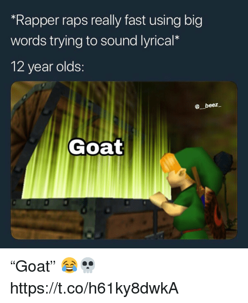 "raps: ""Rapper raps really fast using big  words trying to sound lyrical*  12 year olds:  beez  Goat ""Goat"" 😂💀 https://t.co/h61ky8dwkA"