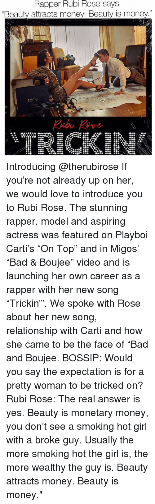 """Bossip: Rapper Rubi Rose says  """"Beauty attracts money. Beauty is money.""""  DIOR Introducing @therubirose If you're not already up on her, we would love to introduce you to Rubi Rose. The stunning rapper, model and aspiring actress was featured on Playboi Carti's """"On Top"""" and in Migos' """"Bad & Boujee"""" video and is launching her own career as a rapper with her new song """"Trickin'"""". We spoke with Rose about her new song, relationship with Carti and how she came to be the face of """"Bad and Boujee. BOSSIP: Would you say the expectation is for a pretty woman to be tricked on? Rubi Rose: The real answer is yes. Beauty is monetary money, you don't see a smoking hot girl with a broke guy. Usually the more smoking hot the girl is, the more wealthy the guy is. Beauty attracts money. Beauty is money."""""""