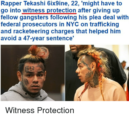 Funny, Nyc, and Him: Rapper Tekashi 6ix9ine, 22, 'might have to  go into witness protection after giving up  fellow gangsters following his plea deal with  federal prosecutors in NYC on trafficking  and racketeering charges that helped him  avoid a 47-year sentence' Witness Protection