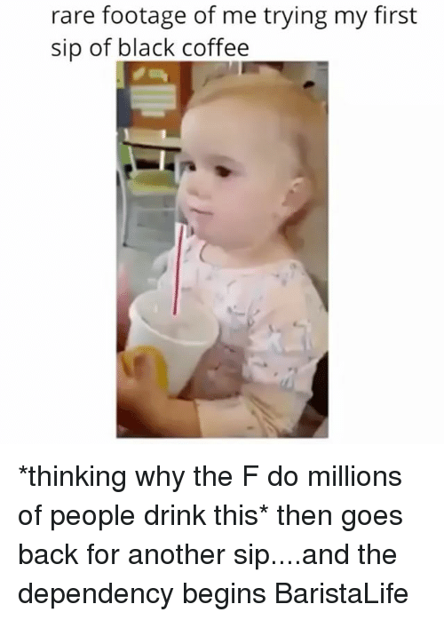 rare footage: rare footage of me trying my first  sip of black coffee *thinking why the F do millions of people drink this* then goes back for another sip....and the dependency begins BaristaLife
