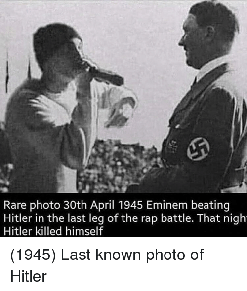 nigh: Rare photo 30th April 1945 Eminem beating  Hitler in the last leg of the rap battle. That nigh  Hitler killed himself (1945) Last known photo of Hitler
