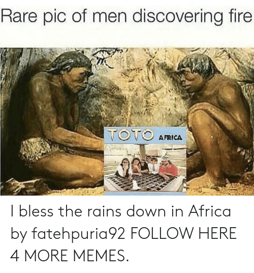 Africa, Dank, and Fire: Rare pic of men discovering fire  AFRICA I bless the rains down in Africa by fatehpuria92 FOLLOW HERE 4 MORE MEMES.