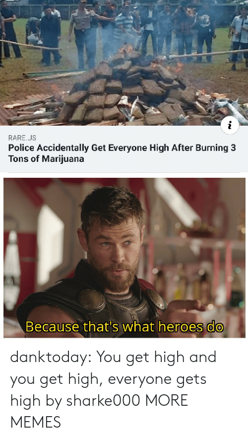 burning: RARE.US  Police Accidentally Get Everyone High After Burning 3  Tons of Marijuana  Because that's what heroes do danktoday:  You get high and you get high, everyone gets high by sharke000 MORE MEMES
