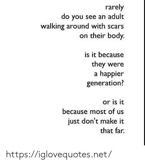 Or Is It: rarely  do you see an adult  walking around with scars  on their body.  is it because  they were  a happier  generation?  or is it  because most of us  just don't make it  that far https://iglovequotes.net/